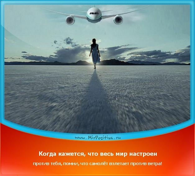 Когда кажется, что весь мир настроен против тебя, помни, что самолёт взлетает против ветра!