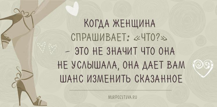 Когда женщина спрашивает : что? - это не значит что она не услышала, она дает вам шанс изменить сказанное