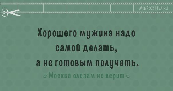 Хорошего мужика надо самой делать, а не готовым получать. -Москва слезам не верит-