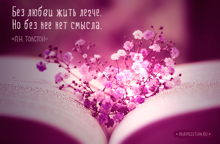 Без любви жить легче. ...Но без нее нет смысла. Л.Н. Толстой