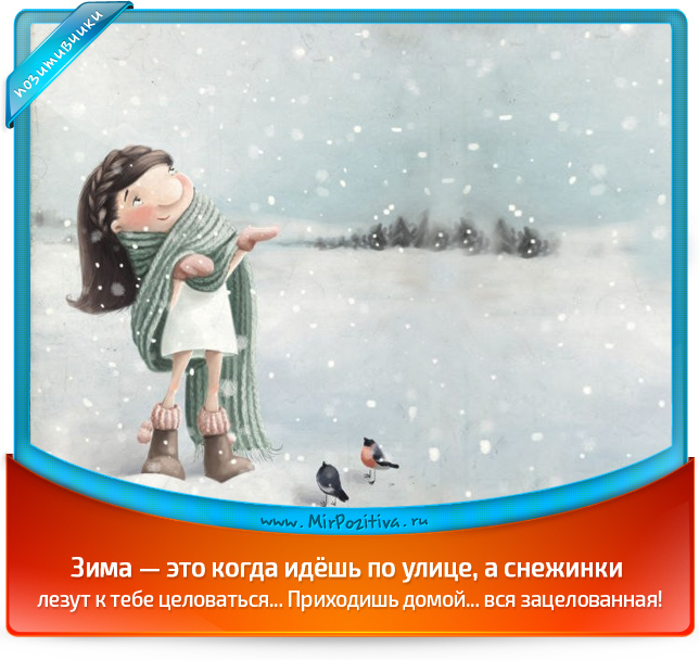 Зима — это когда идёшь по улице, а снежинки лезут к тебе целоваться... Приходишь домой... вся зацелованная!