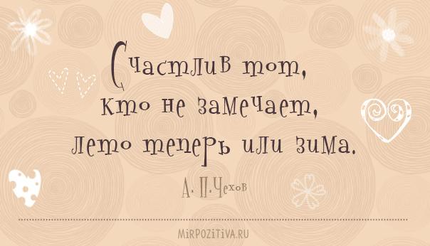 Счастлив тот, кто не замечает, лето теперь или зима. А.П.Чехов