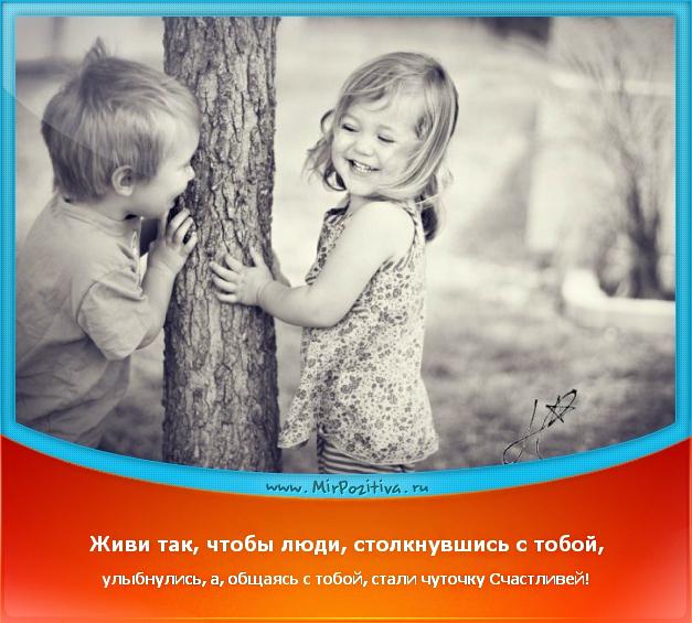 позитивчик дня: Живи так, чтобы люди, столкнувшись с тобой, улыбнулись, а, общаясь с тобой, стали чуточку Счастливей!