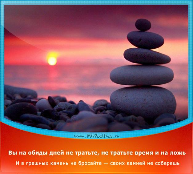 позитивчик дня: Вы на обиды дней не тратьте, не тратьте время и на ложь… И в грешных камень не бросайте — своих камней не соберешь