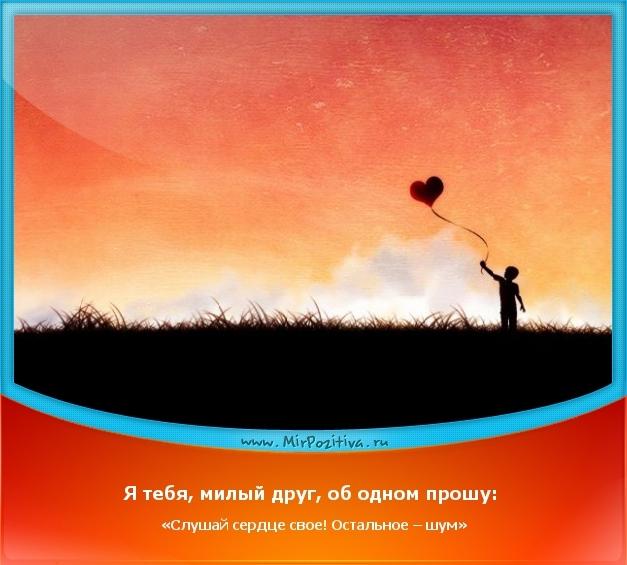 Позитивчик дня: Я тебя, милый друг, об одном прошу: «Слушай сердце свое! Остальное – шум»