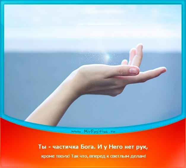позитивчик дня: Ты - частичка Бога. И у Него нет рук, кроме твоих! Так что, вперед к светлым делам!