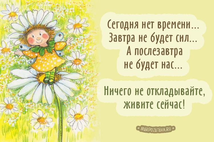 Сегодня нет времени... Завтра не будет сил... А послезавтра не будет нас... Ничего не откладывайте, живите сейчас!