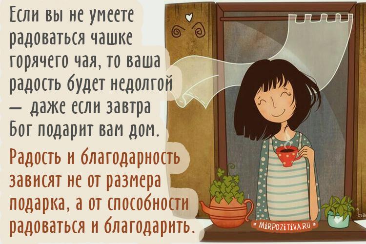 Если вы не умеете радоваться чашке горячего чая, то ваша радость будет недолгой - даже если завтра Бог подарит вам дом. Радость и благодарность зависят не от размера подарка, а от способности радоваться и благодарить.