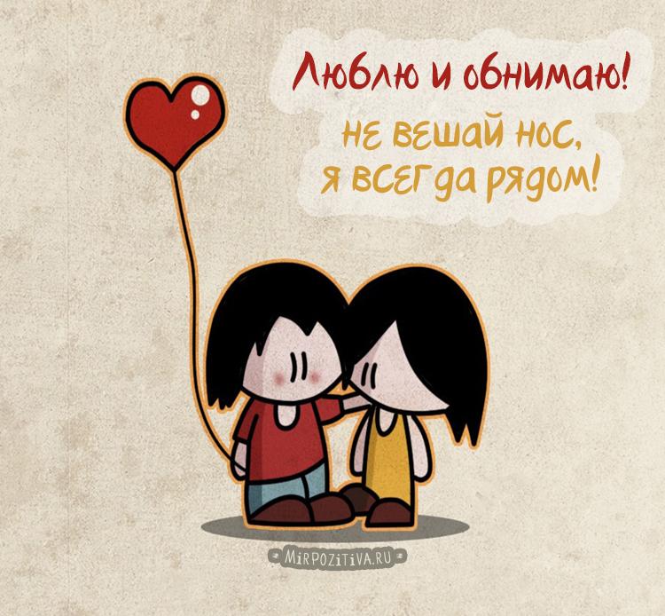 Люблю и обнимаю! не вешай нос, я всегда рядом!