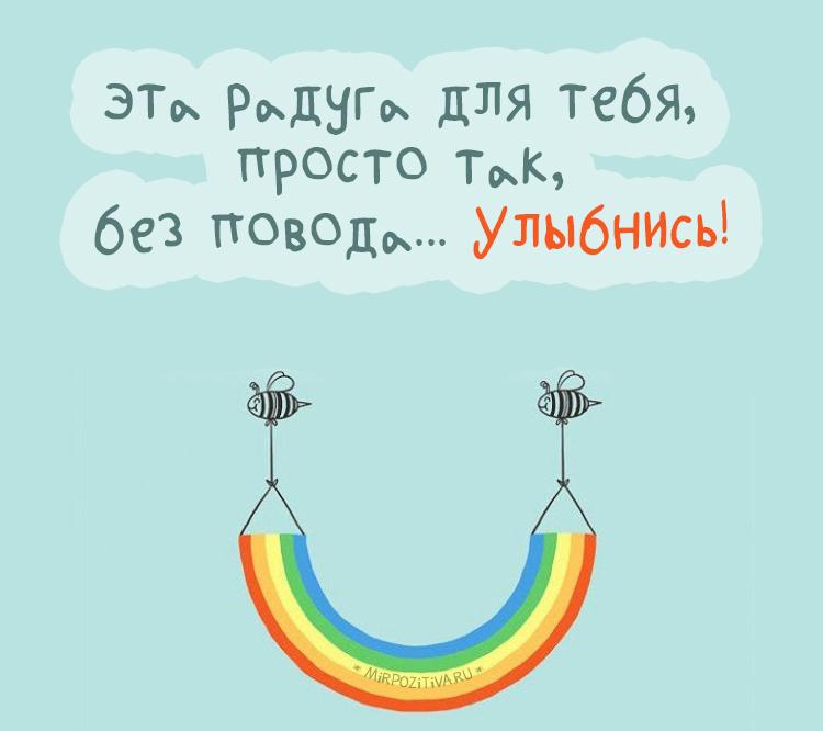 эта радуга для тебя, просто так, без повода! Улыбнись