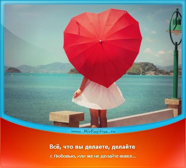 позитивчик дня: Всё, что вы делаете, делайте с Любовью, или же не делайте вовсе...