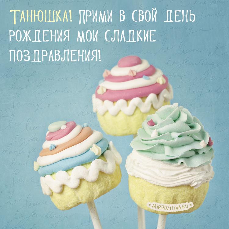 Пирожные - Танюшка! Прими в свой день рождения мои сладкие поздравления!
