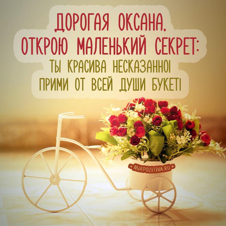 Дорогая Оксана, Открою маленький секрет: Ты красива несказанно! Прими от всей души букет