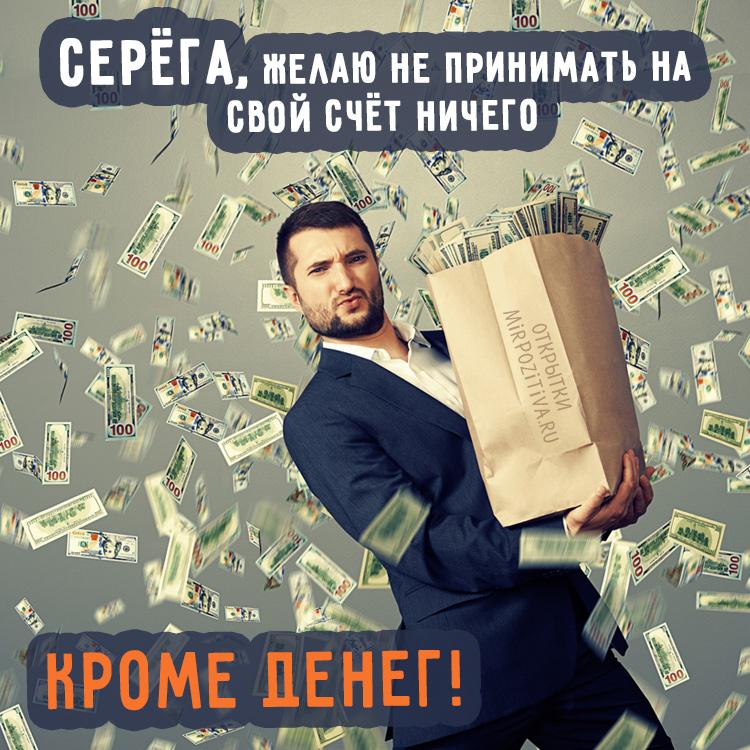 мужик с деньгами - Серега, Желаю не принимать на свой счет ничего кроме денег!