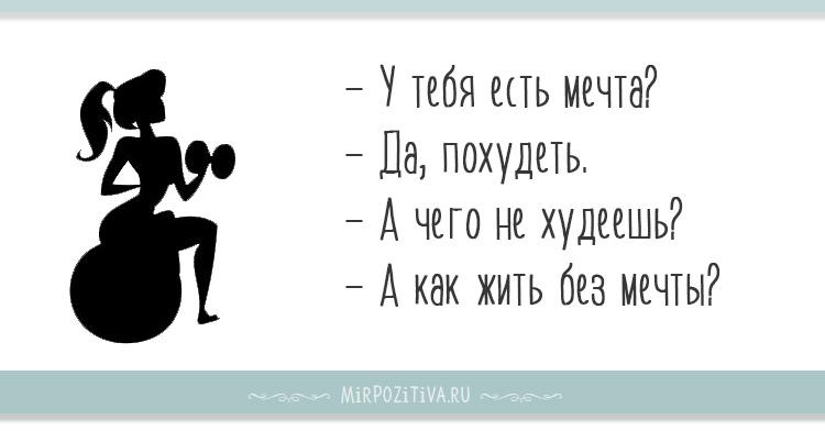 У тебя есть мечта? - Да, похудеть.- А чего не худеешь?- А как жить без мечты?