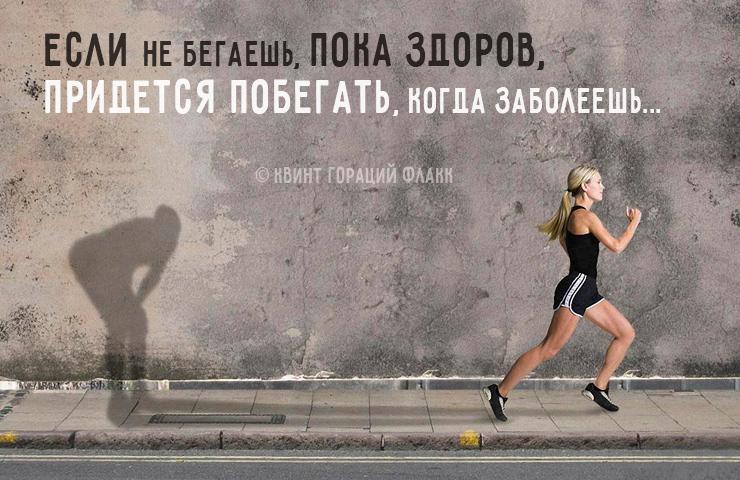 «Если не бегаешь, пока здоров, придется побегать, когда заболеешь» (Квинт Гораций Флакк)