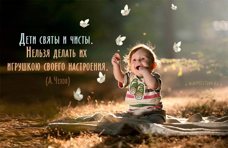 Дети святы и чисты. Нельзя делать их игрушкою своего настроения. (А.Чехов)