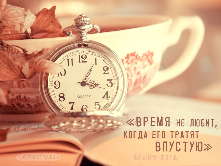 часы: время не любит, когда его тратят впустую. Генри Форд