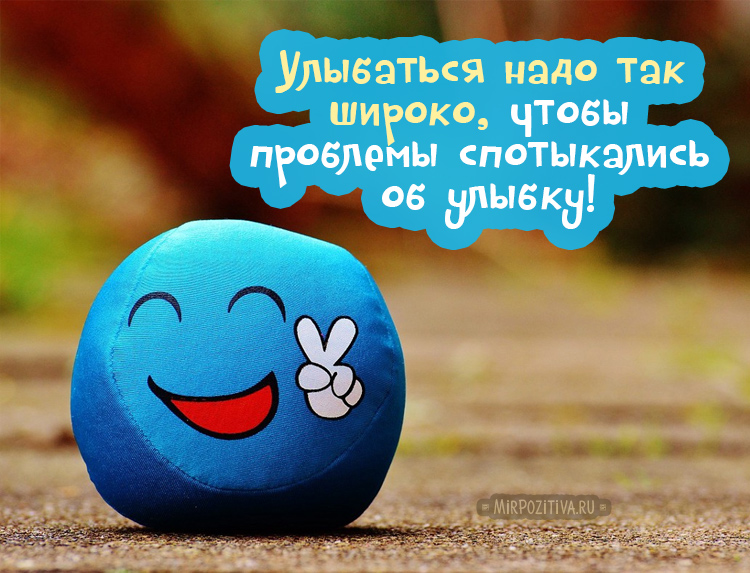 Улыбаться надо так широко, чтобы проблемы спотыкались об улыбку!