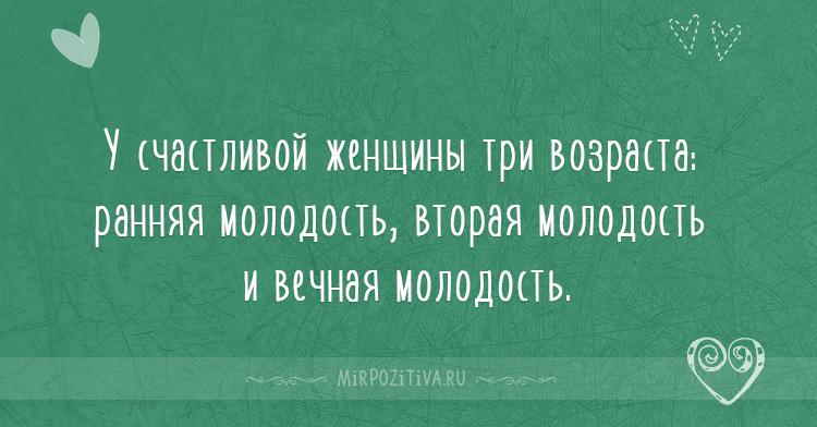 У счастливой женщины три возраста: ранняя молодость, вторая молодость и вечная молодость.