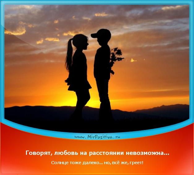 Говорят, любовь на расстоянии невозможна... Солнце тоже далеко... но, всё же, греет!