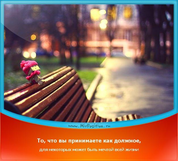 То, что Вы принимаете как должное, для некоторых может быть мечтой всей жизни.
