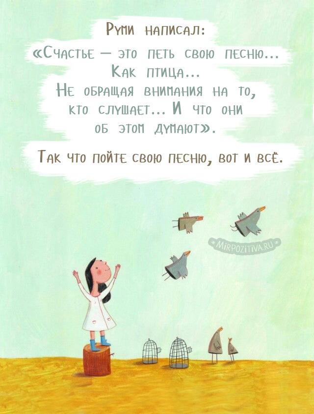 «Счастье — это петь свою песню… Как птица… Не обращая внимания на то, кто слушает… И что они об этом думают». Так что пойте свою песню, вот и всё.
