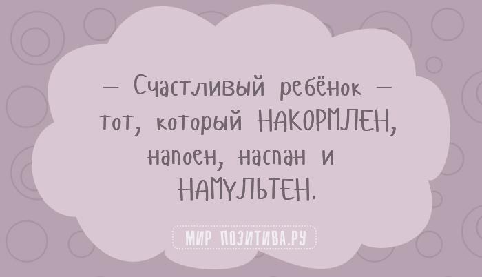 —Счастливый ребёнок— тот, который накормлен, напоен, наспан и намультен.