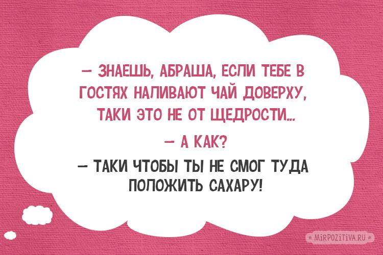 — Знаешь, Абраша, если тебе в гостях наливают чай доверху, таки это не от щедрости... — А как? — Таки чтобы ты не смог туда положить сахару!